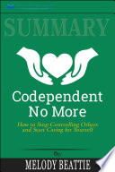 Summary Of Codependent No More How To Stop Controlling Others And Start Caring For Yourself By Melody Beattie