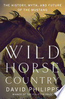 Wild Horse Country  The History  Myth  and Future of the Mustang