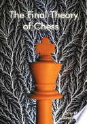 The Final Theory Of Chess : basedprimarily upon the use of computer analysis. the...