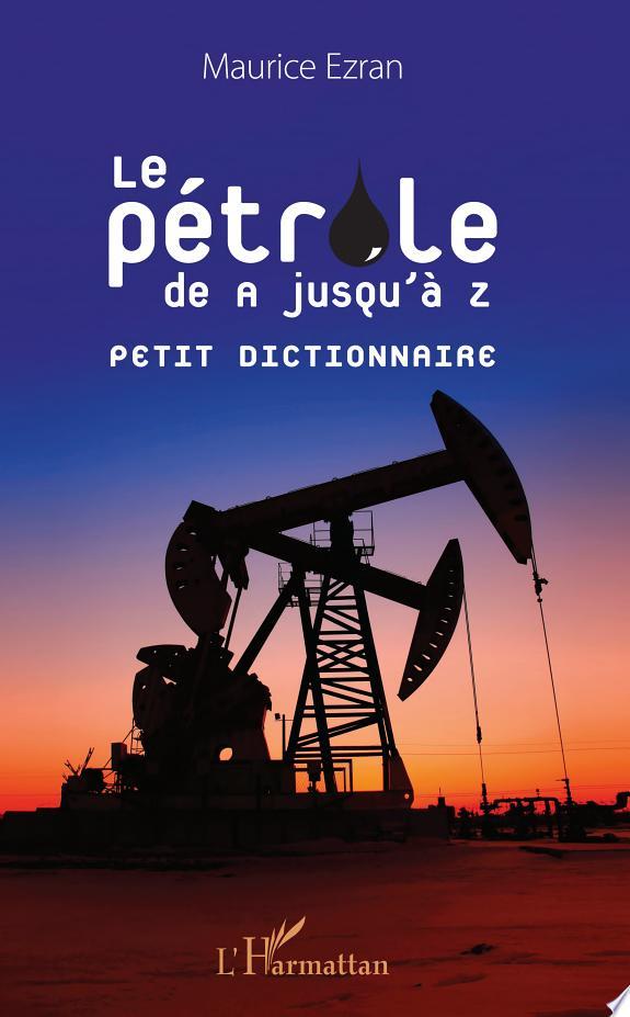 Le pétrole de A jusqu'à Z : petit dictionnaire / Maurice Ezran.- Paris : L'Harmattan , copyright 2017