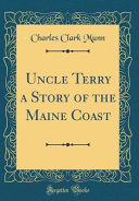 Uncle Terry a Story of the Maine Coast (Classic Reprint) Coast The Lord A Massy Help Any Poor Soul That