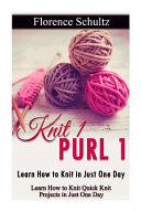 Knit 1 Purl 1 Learn How To Knit In Just One Day book