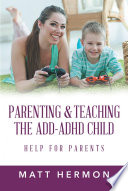 Parenting and Teaching the Add Adhd Child Help for Parents