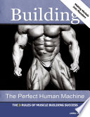 Building the Perfect Human Machine  The 3 Rules of Muscle Building Success