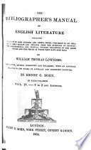 The Bibliographer's Manual of English Literature Containing an Account of Rare, Curious, and Useful Books, Published in Or Relating to Great Britain and Ireland, from the Invention of Printing : with Bibliographical and Critical Notices, Collations of the Rarer Articles, and the Prices at which They Have Been Sold