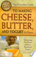 The Complete Guide to Making Cheese  Butter  and Yogurt at Home