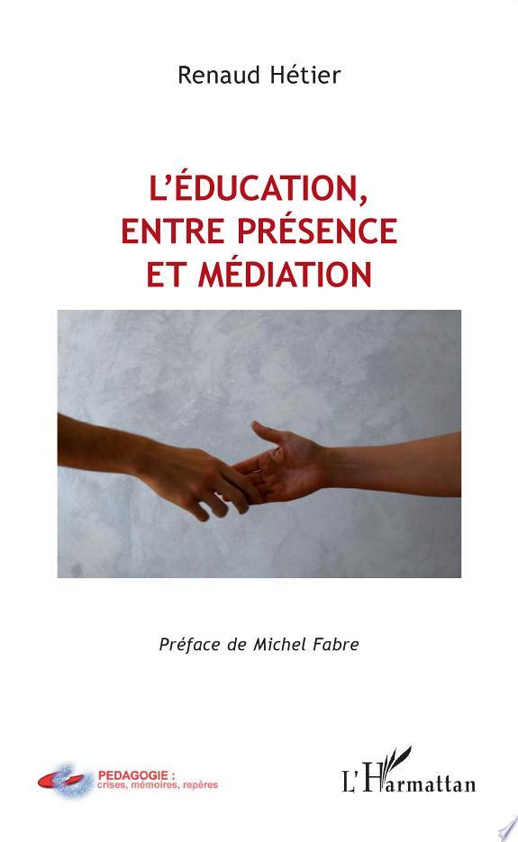 L'éducation, entre présence et médiation / Renaud Hétier ; [préface de Michel Fabre].- Paris : L'Harmattan , copyright 2017