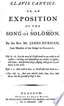 Clavis Cantici  Or  An Exposition of the Song of Solomon  By the Rev  Mr  James Durham   The Epistle Dedicatory Signed  Margaret Durham  The Note to the Reader Signed  John Owen