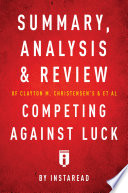 Summary Analysis And Review Of Clayton M Christensen S And Et Al Competing Against Luck By Instaread