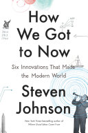 How we got to now : six innovations that made the modern world /