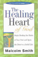 The Healing Heart of God Begin Healing the Hurts of Your Past and Open the Door to a Joyful Life