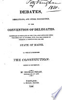The Debates, Resolutions, and Other Proceedings of the Convention of Delegates, Assembled at Portland 11th, and Continued Until the 29th Day of October 1819, for the Purpose of Forming a Constitution for the State of Maine. To which is Prefixed the Constitution. Taken in Convention by J. Perley