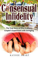 Consensual Infidelity  The True Story of One Ordinary Couple s Experiment with Swinging