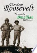 Theodore Roosevelt  Through the Brazilian Wilderness
