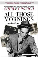 All those mornings       at the Post The 20th Century in Sports from Famed Washington Post Columnist Shirley Povich