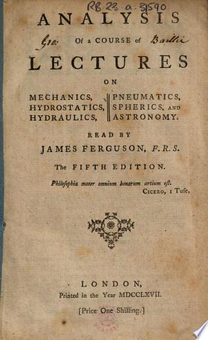 Analysis of a Course of Lectures: On Mechanics, Hydrostatics, Hydraulics, Pneumatics, Spherics, and Astronomy. Read by James Ferguson, F.R.S. The Fifth Edition