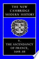 The New Cambridge Modern History  Volume 5  The Ascendancy of France  1648 88