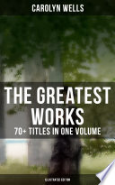 The Greatest Works of Carolyn Wells – 70+ Titles in One Volume (Illustrated Edition) To The Highest Digital Standards And Adjusted