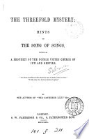 The Threefold Mystery: Hints On The Song Of Songs, Viewed As A Prophecy Of The Double United Church Of Jew And Gentile, By The Author Of 'The Gathered Lily'. : ...