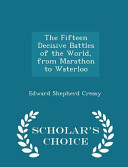 The Fifteen Decisive Battles of the World  from Marathon to Waterloo   Scholar s Choice Edition