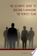 The Ultimate Guide To Building Managing The Perfect Team