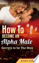 How to become an Alpha Male : Secrets to be The Man (Seduction, seducing woman, dating, attract woman, seduce girls)