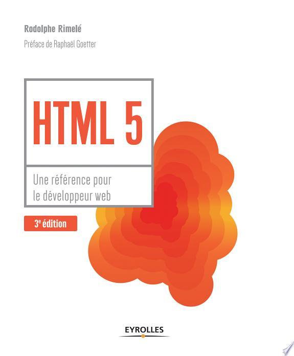 HTML 5 : une référence pour le développeur web / Rodolphe Rimelé ; préface de Raphaël Goetter.- Paris : Eyrolles , DL 2017