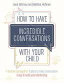 How to Have Incredible Conversations with Your Child: A Collaborative Workbook for Parents, Carers and Children to Encourage Meaningful Communication