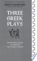 Three Greek Plays  Prometheus Bound  Agamemnon  The Trojan Women