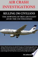 Air Crash Investigations Killing 290 Civilians The Downing Of Iran Air Flight 655 By The Uss Vincennes