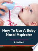 How To Use A Baby Nasal Aspirator