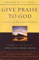 Give Praise to God  A Vision for Reforming Worship  Celebrating the Legacy of James Montgomery Boice