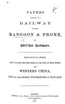 Papers relating to a railway between Rangoon and Prome, in British Burmah, etc