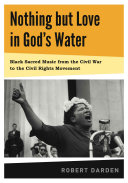 Nothing But Love in God s Water  Black sacred music from the Civil War to the Civil Rights Movement