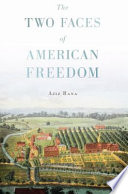 The Two Faces Of American Freedom : reconceiving key political events from the revolution to...