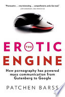 The Erotic Engine  How Pornography Has Powered Mass Communication from Gutenberg to Google