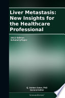 Liver Metastasis New Insights For The Healthcare Professional 2012 Edition