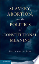 Slavery  Abortion  and the Politics of Constitutional Meaning