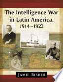 The Intelligence War in Latin America  1914 1922