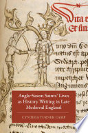 Anglo Saxon Saints Lives as History Writing in Late Medieval England