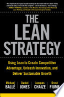 The Lean Strategy  Using Lean to Create Competitive Advantage  Unleash Innovation  and Deliver Sustainable Growth