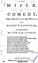 The Miser  A Comedy  Taken from Plautus and Moliere  By Henry Fielding  Esq  to which is Prefixed  the Life of the Author