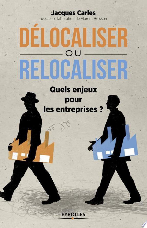 Délocaliser ou relocaliser : quels enjeux pour les entreprises ? / Jacques Carles ; avec la collaboration de Florent Buisson.- Paris : Eyrolles , DL 2014, cop. 2014