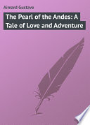 The Pearl of the Andes  A Tale of Love and Adventure