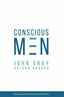 Conscious Men: Moving Into What Works. Leaving Behind What No Longer Works