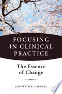 Focusing in Clinical Practice  The Essence of Change