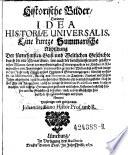 Historische Bilder Darinnen Idea historiae universalis  Eine kurtze Summarische Abbildung der f  rnehmsten Geist  und Weltlichen Geschichte  etc