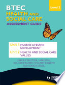 BTEC First Health and Social Care Level 2 Assessment Guide  Unit 1 Human Lifespan Development   Unit 2 Health and Social Care Values