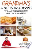 Grandma S Guide To Home Baking Tips And Techniques For Healthy Home Baking