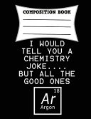 I Would Tell You a Chemistry Joke      But All the Good Ones Argon Composition Book Book PDF